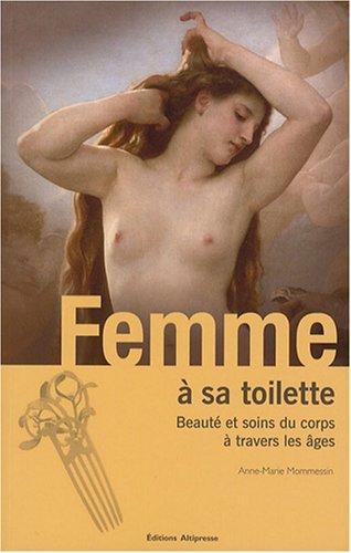 Femme à sa toilette : Beauté et soins du corps à travers les âges par Anne-Marie Mommessin