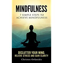 Mindfulness : 7 Simple Steps To Achieve Mindfulness , De-clutter Your Mind, Relieve Stress And Gain Clarity, A Step-By-Step Beginners Guide To Mindfulness ... Book 1) (English Edition)