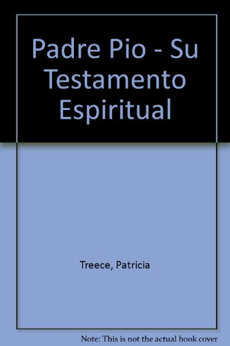 Padre Pio - Su Testamento Espiritual por Patricia Treece