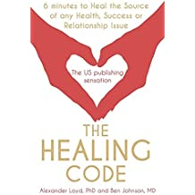 The Healing Code: 6 Minutes to Heal the Source of Your Health, Sucess or Relationship Issue by Alex Loyd (2011-02-01)