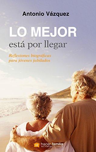 Lo mejor está por llegar : reflexiones biográficas para jóvenes jubilados