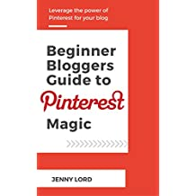 Beginner Bloggers Guide To Pinterest Magic: Leverage the Power of Pinterest for your Blog (English Edition)