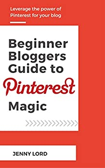 Beginner Bloggers Guide To Pinterest Magic: Leverage the Power of Pinterest for your Blog by [Lord, Jenny]