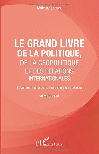 Le grand livre de la géopolitique et des relations internationales: 4000 termes pour comprendre le discours politique Nouvelle édition
