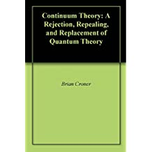 Continuum Theory: A Rejection, Repealing, and Replacement of Quantum Theory (English Edition)