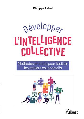 Développer l'intelligence collective : Méthodes et outils pour faciliter les ateliers collaboratifs par  Philippe Labat