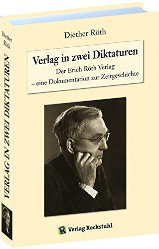 Verlag in zwei Diktaturen: Der Erich Röth Verlag - eine Dokumentation zur Zeitgeschichte