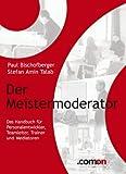 Der Meistermoderator: Das Handbuch für Personalentwickler, Teamleiter, Trainer und Mediatoren (Meisterreihe 2)