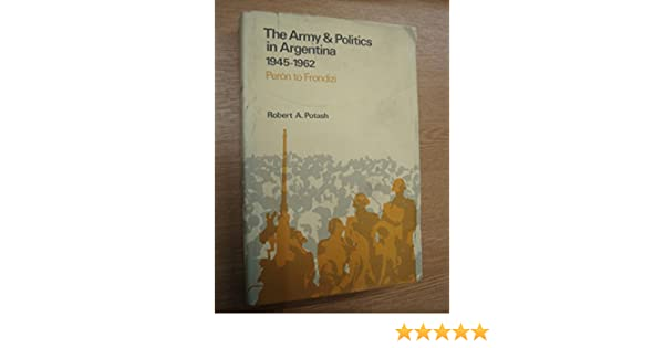 The Army and Politics in Argentina 1945-1962 Peron to Frondizi