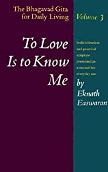 To Love Is to Know Me: The Bhagavad Gita for Daily Living, Volume III by Eknath Easwaran (1993-01-29)