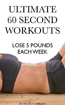 ULTIMATE 60 SECOND WORKOUTS: LOSE 5 POUNDS EACH WEEK (English Edition) par [Clarkson, Frank]