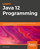 Learn Java 12 Programming: A comprehensive guide for professional programmers to write robust code with Java SE 10, 11, and 12