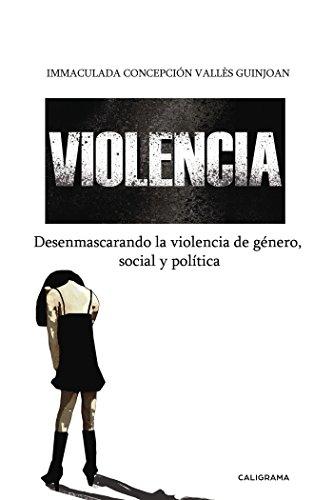 Violencia: Desenmascarando la violencia de género, política y social por Immaculada Concepció Vallès Guinjoan