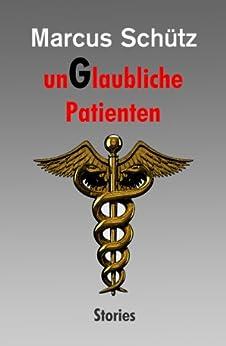 unGlaubliche Patienten: Stories von [Schütz, Marcus]