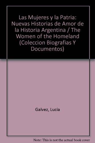 Las Mujeres Y LA Patria: Nuevas Historias De Amor De LA Historia Argentina (Coleccion Biografias Y Documentos) por Lucia Galvez