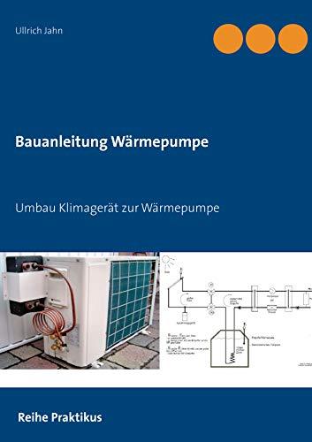 Umbau Klimagerät zur Wärmepumpe: Selbstbau Wärmepumpe für Praktiker (Reihe PRAKTIKUS 1)