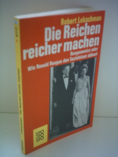 Robert Lekachman: Die Reichen reicher machen - Reaganomics oder Wie Ronald Reagan den Sozialstaat abbaut
