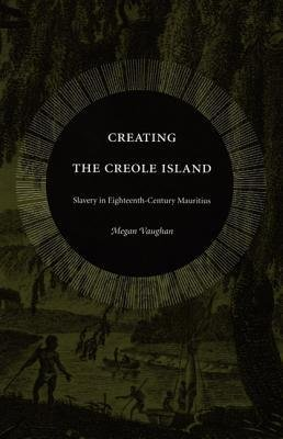 [(Creating the Creole Island: Slavery in Eighteenth-Century Mauritius)] [Author: Megan Vaughan] published on (February, 2005)