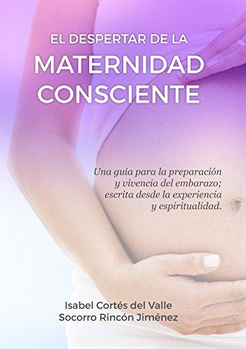 Descargar Libro El Despertar de la Maternidad Consciente: Una guía para la preparación y vivencia del embarazo escrita desde la experiencia y espiritualidad de Isabel Cortés del Valle de la Lastra