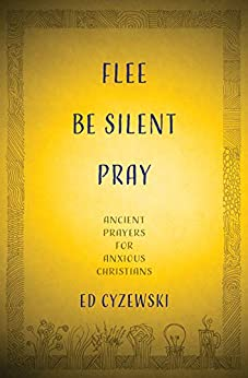 Flee, Be Silent, Pray: Ancient Prayers for Anxious Christians by [Cyzewski, Ed]