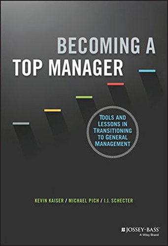 Becoming a Top Manager - Tools and Lessons in Transitioning to General Management: Tools and Lessons in Transitioning to General Management
