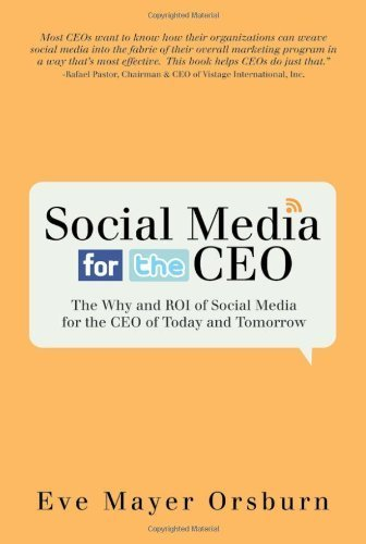 Social Media for the CEO: The Why and ROI of Social Media for the CEO of Today and Tomorrow 1st edition by Eve Mayer Orsburn (2010) Hardcover