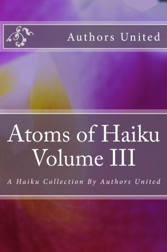 Atoms of Haiku Volume III: A Haiku Collection  By Authors United: Volume 3