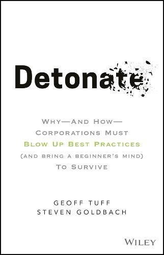 Detonate: Why – And How – Corporations Must Blow Up Best Practices (and bring a beginner′s mind) To Survive