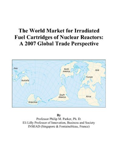 The World Market for Irradiated Fuel Cartridges of Nuclear Reactors: A 2007 Global Trade Perspective