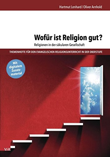 Wofür ist Religion gut? Religionen in der säkularen Gesellschaft (Themenhefte für den evangelischen Religionsunterricht in der Oberstufe)