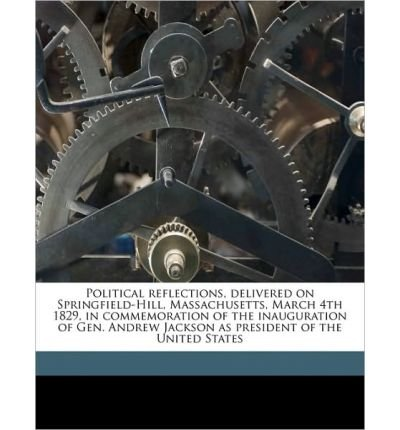 Political Reflections, Delivered on Springfield-Hill, Massachusetts, March 4th 1829, in Commemoration of the Inauguration of Gen. Andrew Jackson as President of the United States (Paperback) -