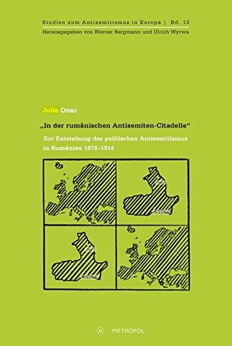 """""""In der rumänischen Antisemiten-Citadelle"""": Zur Entstehung des politischen Antisemitismus in Rumänien 1878-1914 (Studien zum Antisemitismus in Europa)"""
