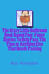 The Crazy Little Bathroom Book:Round Four Funny Stories To help Pass The Time or Anything Else That Needs Passing (The Crazy Little Bathroom Books) (Volume 4) by Ash Hampton (2014-04-21)