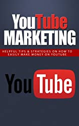YouTube Marketing: Helpful Tips & Strategies to Easily Make Money On YouTube (Youtube Marketing, Marketing Online Video, Make Money with Youtube, Ranking in Youtube, Marketing Tips, Youtube Book 1)