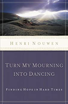 Turn My Mourning into Dancing: Finding Hope in Hard Times di [Nouwen, Henri]