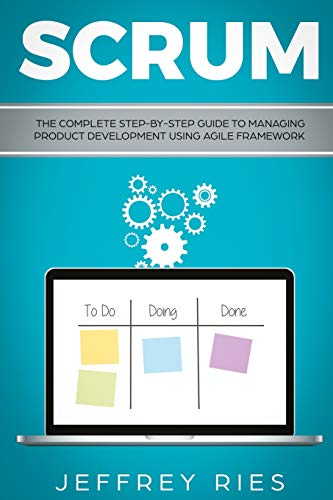 Scrum: The Complete Step-By-Step Guide to Managing Product Development Using Agile Framework (Lean Guides for Scrum, Kanban, Sprint, DSDM XP & Crystal, Band 2)