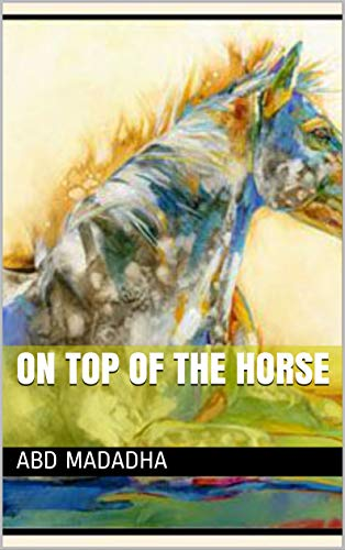 ON TOP OF THE HORSE EBook Abd Madadha Amazoncouk Kindle Store