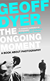 The Ongoing Moment: A Book About Photographs