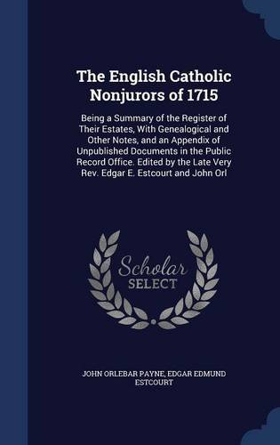 The English Catholic Nonjurors of 1715: Being a Summary of the Register of Their Estates, with Genealogical and Other Notes, and an Appendix of ... Late Very REV. Edgar E. Estcourt and John Orl