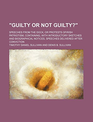 Guilty or Not Guilty?; Speeches From the Dock, or Protests Ofirish Patriotism, Containing, With Introductory Sketches and Biographical Notices, Speeches Delivered After Conviction by Timothy Daniel Sullivan (12-Jan-2012) Paperback