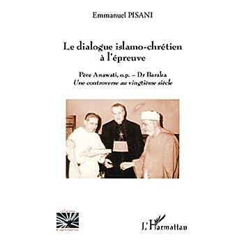 Le dialogue islamo-chrétien à l'épreuve: Père Anawati, o.p. - Dr Baraka - Une controverse au vingtième siècle