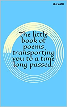 Poetry: The little book of poems transporting you to a time long passed.: Poems on life. (English Edition) de [Smith, Lily]