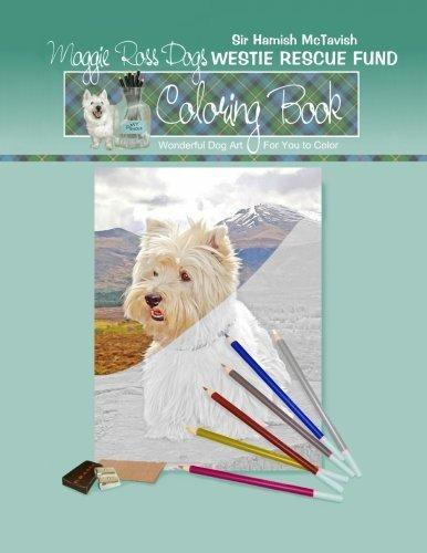 Maggie Ross Dogs Sir Hamish McTavish Westie Rescue Fund Coloring Book: Wonderful Dog Art Supports Westie Rescue (Coloring Books) (Volume 8) by Ann Kallal (2016-01-20)