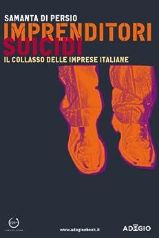 Imprenditori suicidi: Il collasso delle imprese italiane (Adagio) di [Di Persio, Samanta]