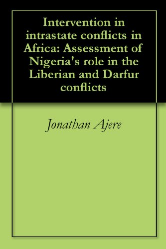 Intervention in intrastate conflicts in Africa: Assessment of Nigeria's role in the Liberian and Darfur conflicts (English Edition)