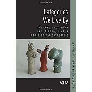 Categories We Live by: The Construction of Sex, Gender, Race, and Other Social Categories (Studies in Feminist Philosophy)