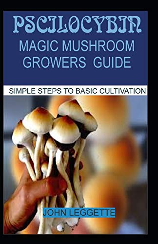 PSCILOCYBIN: MAGIC MUSHROOM GROWERS GUIDE: All you need to know about magic mushroom benefits, side effects and comprehensive grower guide (Magic Mushroom Growing)