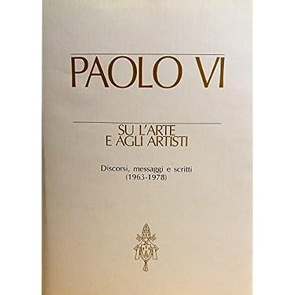 Paolo Vi Su L'arte E Agli Artisti. Discorsi, Messaggi E Scritti (1963-1978)