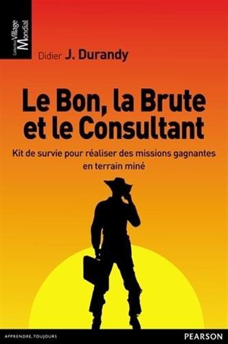 Le bon, la brute et le consultant : Kit de survie pour réaliser des missions gagnantes en terrain miné par Didier J. Durandy