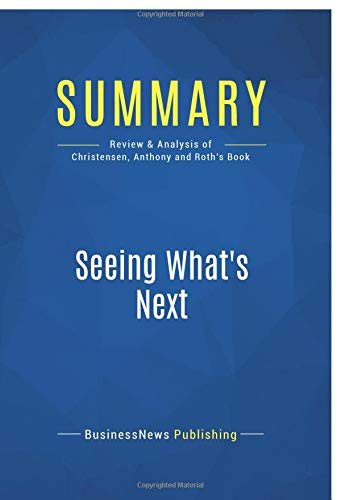 Summary: Seeing What's Next: Review and Analysis of Christensen, Anthony and Roth's Book
